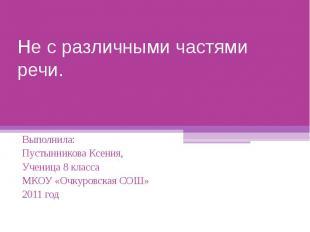 Не с различными частями речи Выполнила: Пустынникова Ксения,Ученица 8 класса МКО