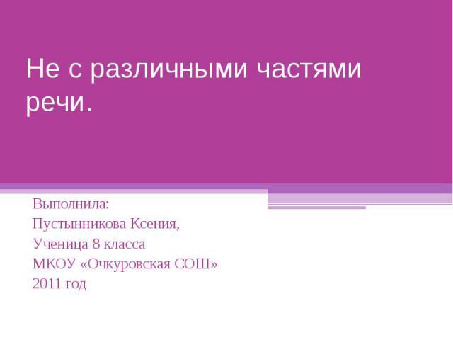 Не с различными частями речи Выполнила: Пустынникова Ксения,Ученица 8 класса МКОУ «Очкуровская СОШ»2011 год