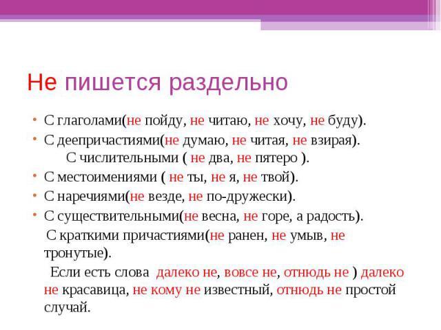 Не пишется раздельноС глаголами(не пойду, не читаю, не хочу, не буду).С деепричастиями(не думаю, не читая, не взирая). С числительными ( не два, не пятеро ).С местоимениями ( не ты, не я, не твой).С наречиями(не везде, не по-дружески).С существитель…