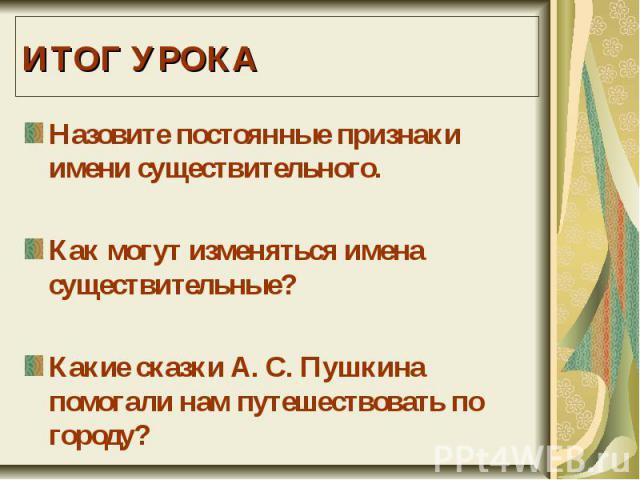 ИТОГ УРОКАНазовите постоянные признаки имени существительного.Как могут изменяться имена существительные?Какие сказки А. С. Пушкина помогали нам путешествовать по городу?