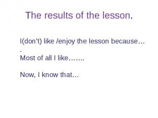 The results of the lesson.I(don't) like /enjoy the lesson because….Most of all I