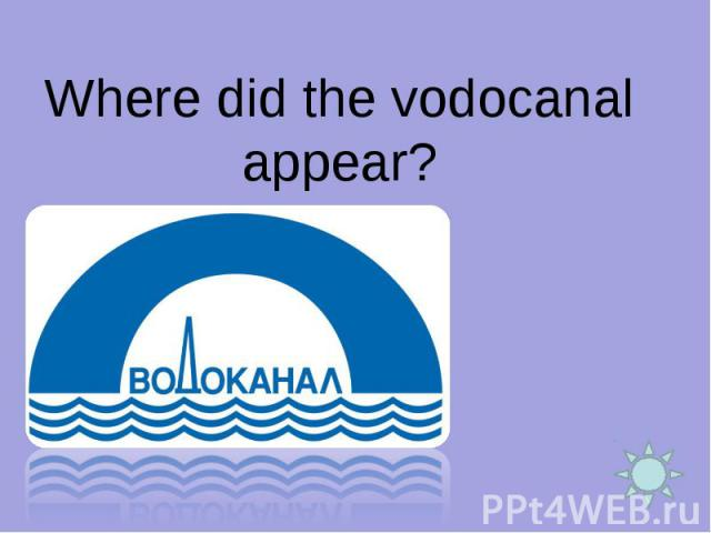 Where did the vodocanal appear?
