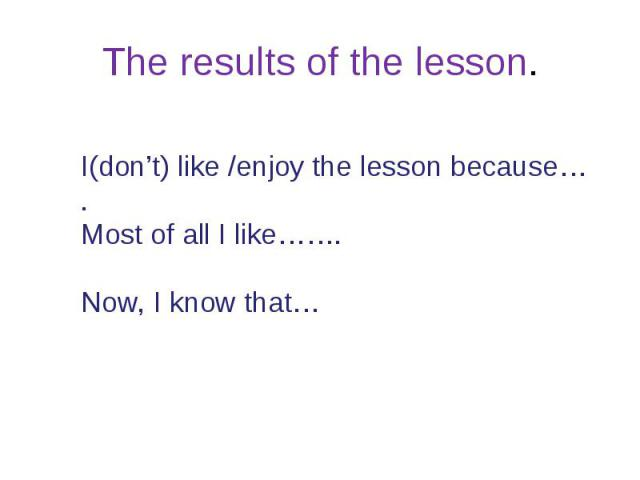 The results of the lesson.I(don't) like /enjoy the lesson because….Most of all I like…….Now, I know that…