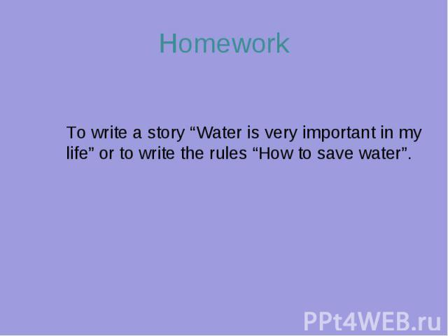 "HomeworkTo write a story ""Water is very important in my life"" or to write the rules ""How to save water""."