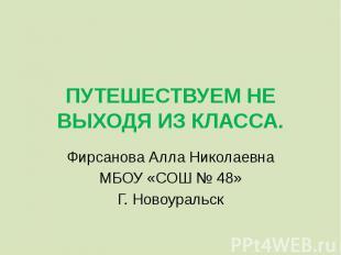 ПУТЕШЕСТВУЕМ НЕ ВЫХОДЯ ИЗ КЛАССА. Фирсанова Алла Николаевна МБОУ «СОШ № 48»Г. Но