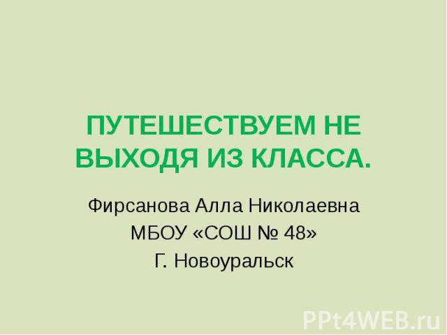 ПУТЕШЕСТВУЕМ НЕ ВЫХОДЯ ИЗ КЛАССА. Фирсанова Алла Николаевна МБОУ «СОШ № 48»Г. Новоуральск