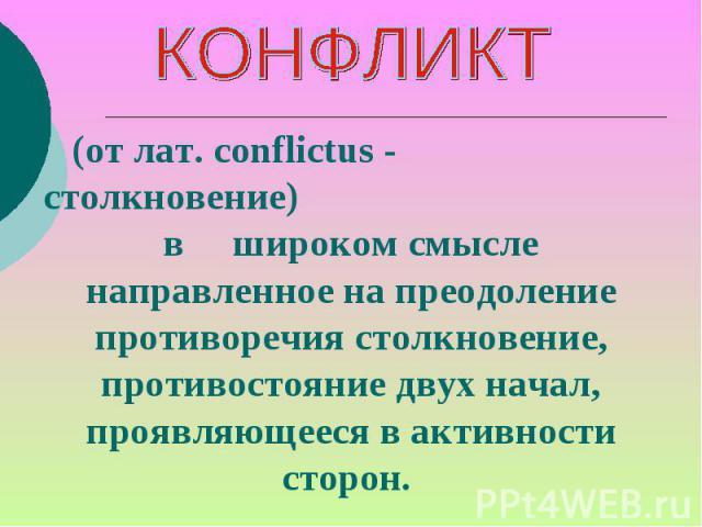 КОНФЛИКТ (от лат. conflictus - столкновение)в широком смысле направленное на преодоление противоречия столкновение, противостояние двух начал, проявляющееся в активности сторон.