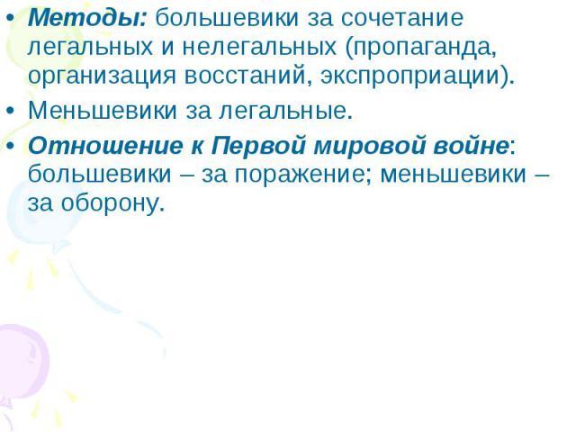 Методы: большевики за сочетание легальных и нелегальных (пропаганда, организация восстаний, экспроприации).Меньшевики за легальные.Отношение к Первой мировой войне: большевики – за поражение; меньшевики – за оборону.