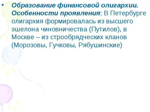 Образование финансовой олигархии.Особенности проявления: В Петербурге олигархия формировалась из высшего эшелона чиновничества (Путилов), в Москве – из строобрядческих кланов (Морозовы, Гучковы, Рябушинские)