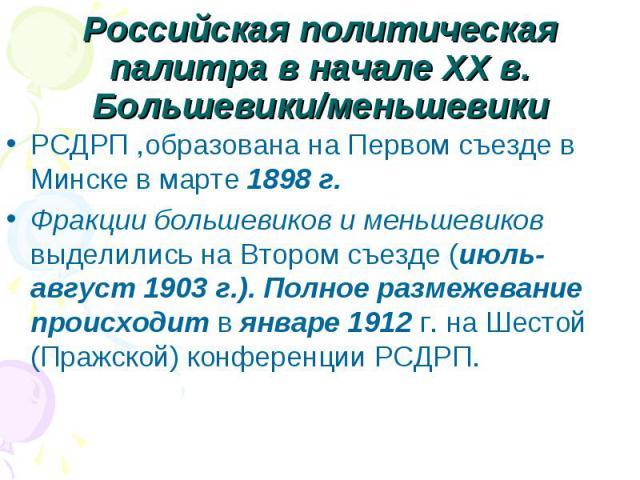 Российская политическая палитра в начале XX в.Большевики/меньшевикиРСДРП ,образована на Первом съезде в Минске в марте 1898 г.Фракции большевиков и меньшевиков выделились на Втором съезде (июль-август 1903 г.). Полное размежевание происходит в январ…
