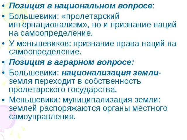 Позиция в национальном вопросе:Большевики: «пролетарский интернационализм», но и признание наций на самоопределение.У меньшевиков: признание права наций на самоопределение.Позиция в аграрном вопросе:Большевики: национализация земли- земля переходит …