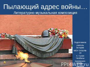 Пылающий адрес войны…Литературно-музыкальная композиция Подготовила учитель исто