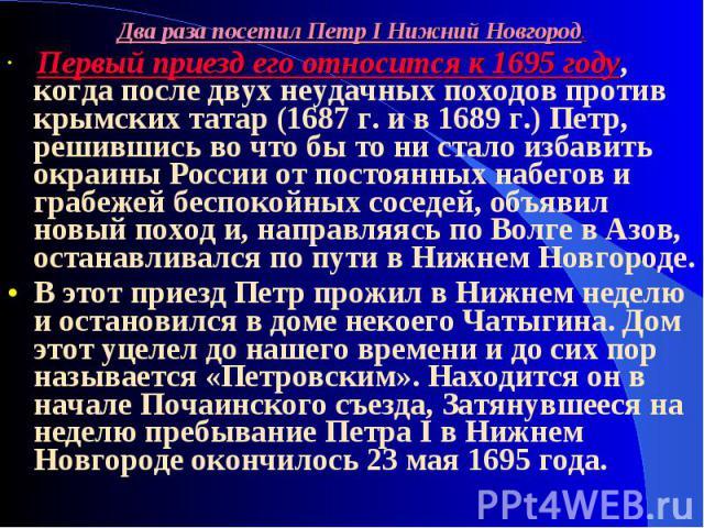 Два раза посетил Петр I Нижний Новгород. Первый приезд его относится к 1695 году, когда после двух неудачных походов против крымских татар (1687 г. и в 1689 г.) Петр, решившись во что бы то ни стало избавить окраины России от постоянных набегов и гр…