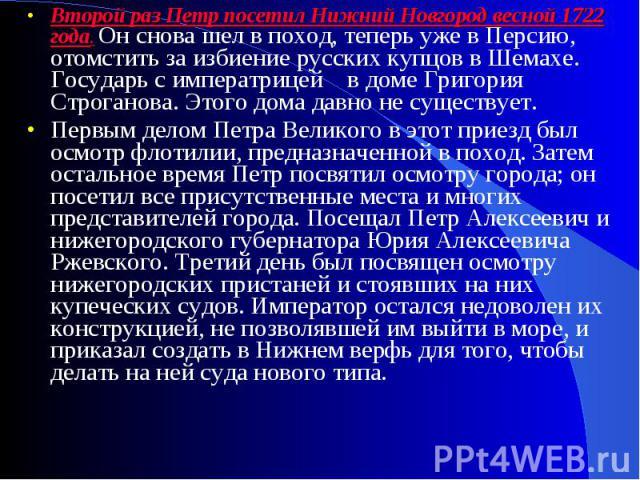 Второй раз Петр посетил Нижний Новгород весной 1722 года. Он снова шел в поход, теперь уже в Персию, отомстить за избиение русских купцов в Шемахе. Государь с императрицей в доме Григория Строганова. Этого дома давно не существует.Первым делом Петра…