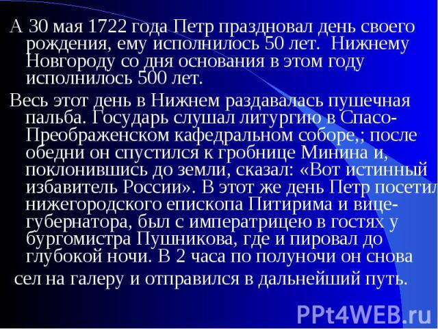 А 30 мая 1722 года Петр праздновал день своего рождения, ему исполнилось 50 лет. Нижнему Новгороду со дня основания в этом году исполнилось 500 лет.Весь этот день в Нижнем раздавалась пушечная пальба. Государь слушал литургию в Спасо-Преображенском …