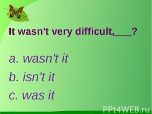 It wasn't very difficult,___?a. wasn't itb. isn't itc. was it