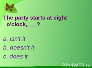 The party starts at eight o'clock,___?a. isn't itb. doesn't itc. does it