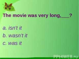 The movie was very long,___?a. isn't itb. wasn't itc. was it