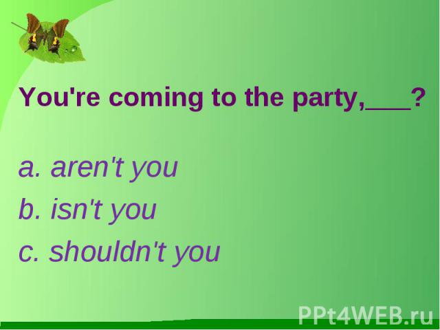 You're coming to the party,___?a. aren't youb. isn't youc. shouldn't you