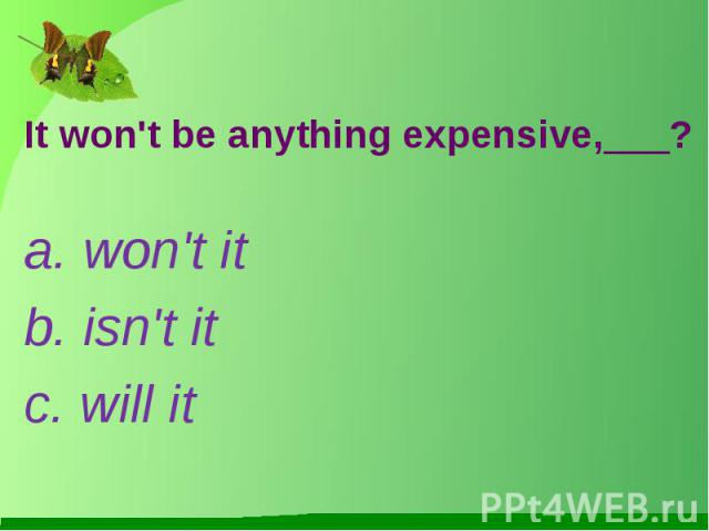 It won't be anything expensive,___?a. won't itb. isn't itc. will it