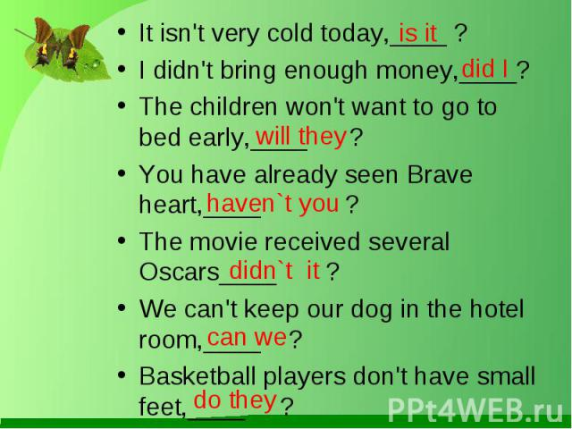 It isn't very cold today,____ ?I didn't bring enough money,____?The children won't want to go to bed early,____ ?You have already seen Brave heart,____ ?The movie received several Oscars____ ?We can't keep our dog in the hotel room,____ ?Basketball …