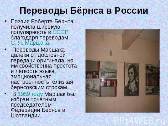 Переводы Бёрнса в РоссииПоэзия Роберта Бёрнса получила широкую популярность в СССР благодаря переводам С.Я.Маршака. Переводы Маршака далеки от дословной передачи оригинала, но им свойственна простота и лёгкость языка, эмоциональная настроенность, …