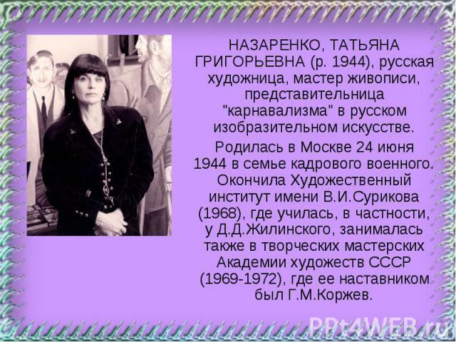 НАЗАРЕНКО, ТАТЬЯНА ГРИГОРЬЕВНА (р.1944), русская художница, мастер живописи, представительница