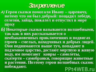 ЗакреплениеА) Герои сказки помогали Ивану – царевичу, потому что он был добрый: