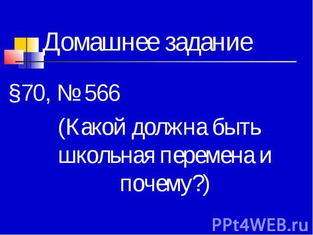 Домашнее задание§70, № 566(Какой должна быть школьная перемена и почему?)