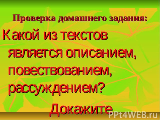 Проверка домашнего задания:Какой из текстов является описанием, повествованием, рассуждением? Докажите