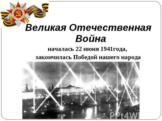 Великая Отечественная Войнаначалась 22 июня 1941года, закончилась Победой нашего народа9 мая 1945 года