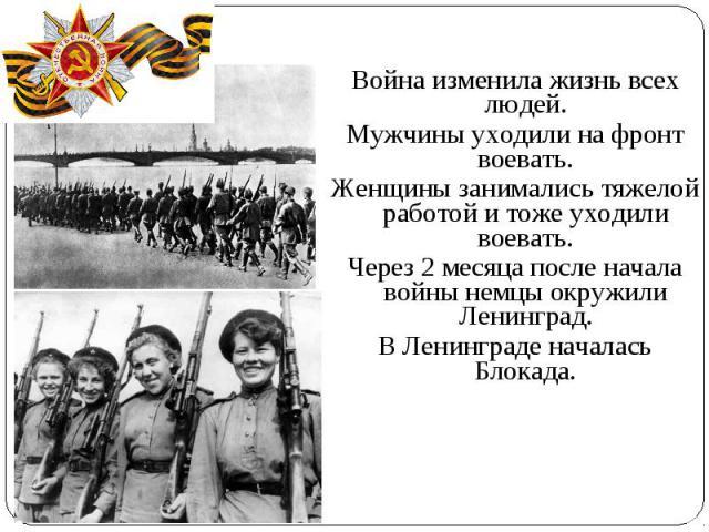 Война изменила жизнь всех людей.Мужчины уходили на фронт воевать.Женщины занимались тяжелой работой и тоже уходили воевать.Через 2 месяца после начала войны немцы окружили Ленинград.В Ленинграде началась Блокада.