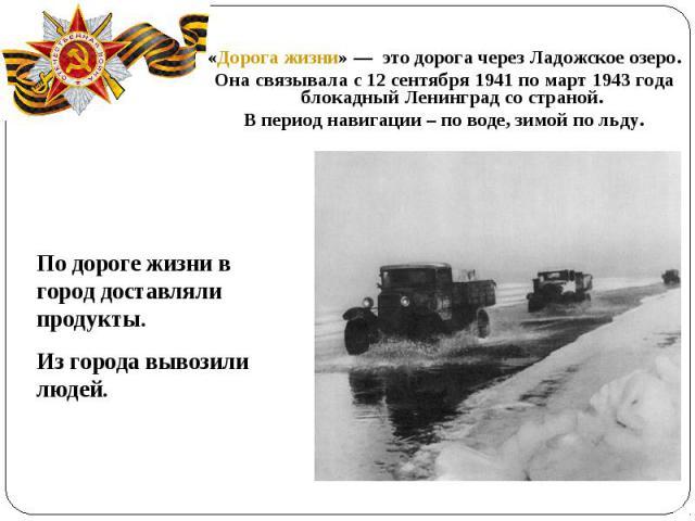 «Дорога жизни»— это дорога через Ладожское озеро.Она связывала с 12 сентября 1941 по март 1943 года блокадный Ленинград со страной. В период навигации – по воде, зимой по льду.По дороге жизни в город доставляли продукты.Из города вывозили людей.