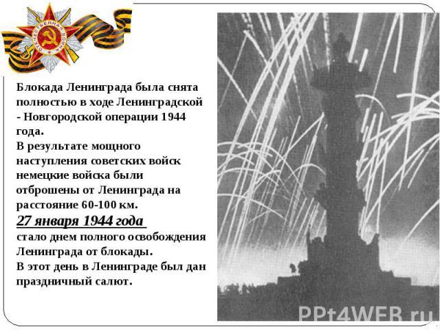 Блокада Ленинграда была снята полностью в ходе Ленинградской ‑ Новгородской операции 1944 года. В результате мощного наступления советскихвойск немецкие войска были отброшены от Ленинграда на расстояние 60‑100 км. 27 января 1944 года стало днем пол…