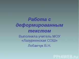 Работа с деформированным текстом Выполнила учитель МОУ «Лазурненская СОШ»Лобанчу