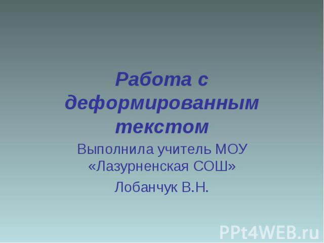 Работа с деформированным текстом Выполнила учитель МОУ «Лазурненская СОШ»Лобанчук В.Н.