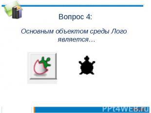Вопрос 4:Основным объектом среды Лого является…