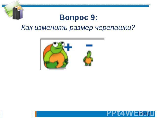 Вопрос 9:Как изменить размер черепашки?