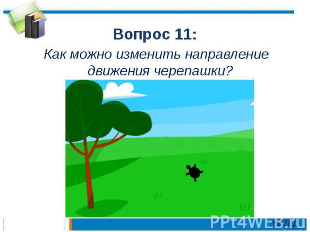 Вопрос 11:Как можно изменить направление движения черепашки?