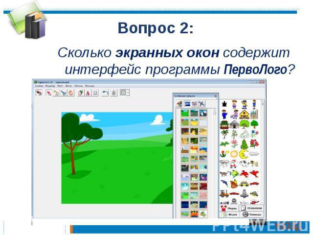 Вопрос 2:Сколько экранных окон содержит интерфейс программы ПервоЛого?