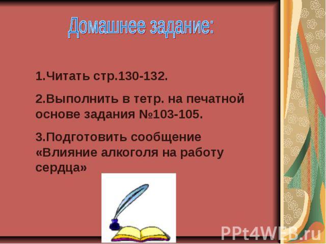 Домашнее задание:1.Читать стр.130-132.2.Выполнить в тетр. на печатной основе задания №103-105.3.Подготовить сообщение «Влияние алкоголя на работу сердца»