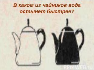 В каком из чайников вода остынет быстрее?