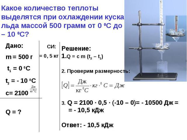 Какое количество теплоты выделятся при охлаждении куска льда массой 500 грамм от 0 0С до – 10 0С?