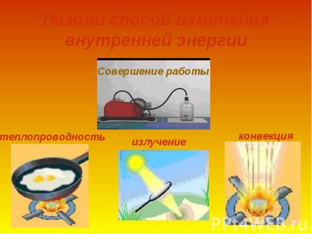Назови способ изменения внутренней энергиитеплопроводностьизлучениеконвекция