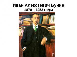 Иван Алексеевич Бунин1870 – 1953 годы