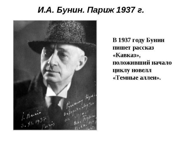 И.А. Бунин. Париж 1937 г.В 1937 году Бунин пишет рассказ «Кавказ», положивший начало циклу новелл «Темные аллеи».