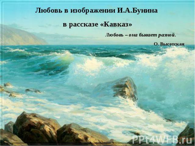 Любовь в изображении И.А.Бунина в рассказе «Кавказ»Любовь – она бывает разной. О. Высотская