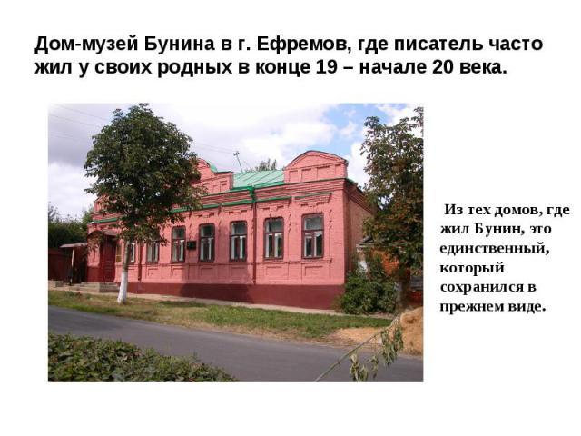 Дом-музей Бунина в г. Ефремов, где писатель часто жил у своих родных в конце 19 – начале 20 века. Из тех домов, где жил Бунин, это единственный, который сохранился в прежнем виде.