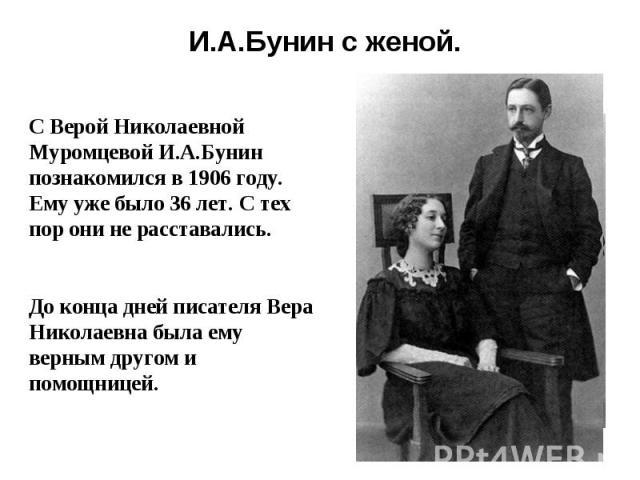 И.А.Бунин с женой.С Верой Николаевной Муромцевой И.А.Бунин познакомился в 1906 году. Ему уже было 36 лет. С тех пор они не расставались.До конца дней писателя Вера Николаевна была ему верным другом и помощницей.