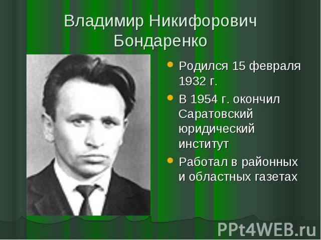 Владимир Никифорович БондаренкоРодился 15 февраля 1932 г.В 1954 г. окончил Саратовский юридический институтРаботал в районных и областных газетах